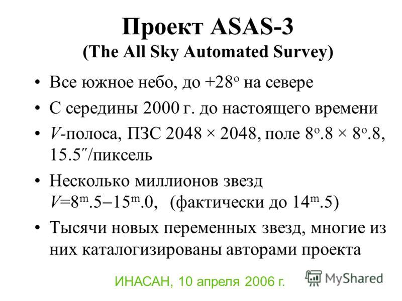 Проект ASAS-3 (The All Sky Automated Survey) Все южное небо, до +28 o на севере С середины 2000 г. до настоящего времени V-полоса, ПЗС 2048 × 2048, поле 8 o.8 × 8 o.8, 15.5˝/пиксель Несколько миллионов звезд V=8 m.5 15 m.0, (фактически до 14 m.5) Тыс