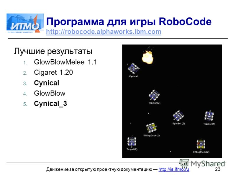 23Движение за открытую проектную документацию http://is.ifmo.ru Программа для игры RoboCode http://robocode.alphaworks.ibm.com http://robocode.alphaworks.ibm.com Лучшие результаты 1. GlowBlowMelee 1.1 2. Cigaret 1.20 3. Cynical 4. GlowBlow 5. Cynical