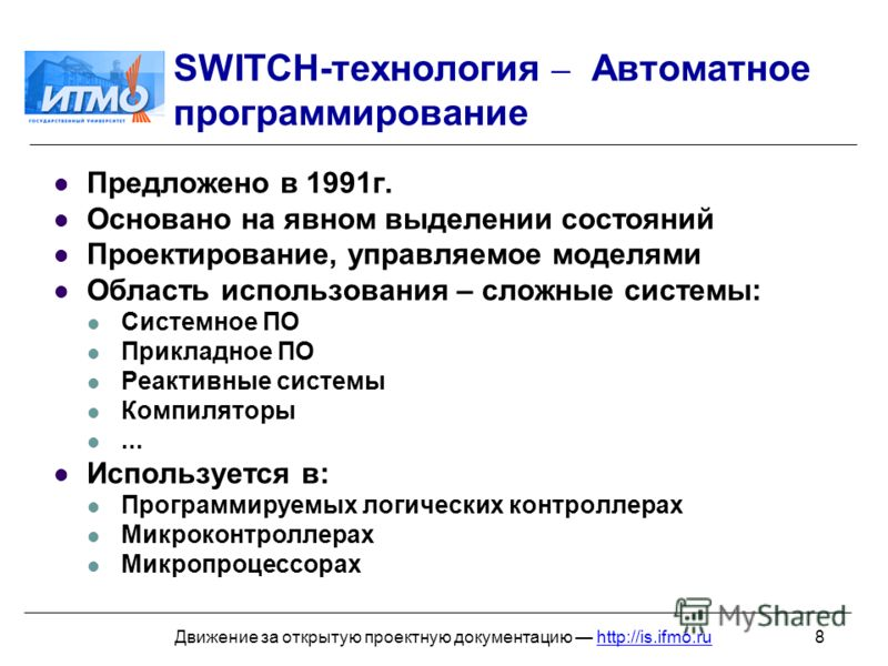8Движение за открытую проектную документацию http://is.ifmo.ru SWITCH-технология – Автоматное программирование Предложено в 1991г. Основано на явном выделении состояний Проектирование, управляемое моделями Область использования – сложные системы: Сис