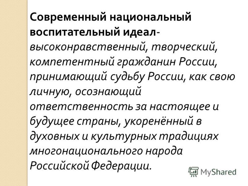 Современный национальный воспитательный идеал - высоконравственный, творческий, компетентный гражданин России, принимающий судьбу России, как свою личную, осознающий ответственность за настоящее и будущее страны, укоренённый в духовных и культурных т