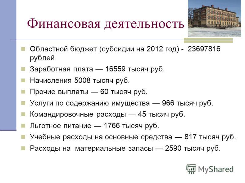 Финансовая деятельность Областной бюджет (субсидии на 2012 год) - 23697816 рублей Заработная плата 16559 тысяч руб. Начисления 5008 тысяч руб. Прочие выплаты 60 тысяч руб. Услуги по содержанию имущества 966 тысяч руб. Командировочные расходы 45 тысяч
