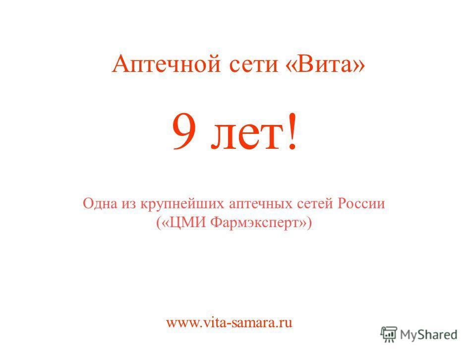 9 лет! Аптечной сети «Вита» www.vita-samara.ru Одна из крупнейших аптечных сетей России («ЦМИ Фармэксперт»)