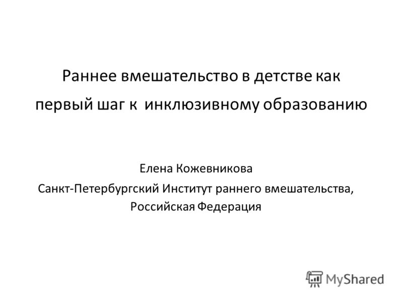 Раннее вмешательство в детстве как первый шаг к инклюзивному образованию Елена Кожевникова Санкт-Петербургский Институт раннего вмешательства, Российская Федерация