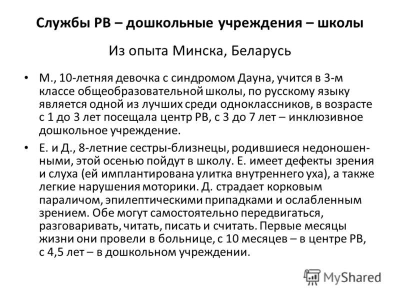 Службы РВ – дошкольные учреждения – школы Из опыта Минска, Беларусь М., 10-летняя девочка с синдромом Дауна, учится в 3-м классе общеобразовательной школы, по русскому языку является одной из лучших среди одноклассников, в возрасте с 1 до 3 лет посещ