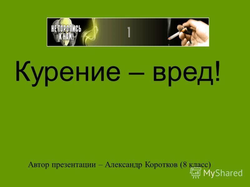Курение – вред! Автор презентации – Александр Коротков (8 класс)