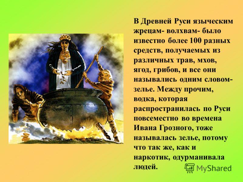 В Древней Руси языческим жрецам- волхвам- было известно более 100 разных средств, получаемых из различных трав, мхов, ягод, грибов, и все они назывались одним словом- зелье. Между прочим, водка, которая распространилась по Руси повсеместно во времена
