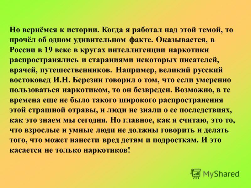 Но вернёмся к истории. Когда я работал над этой темой, то прочёл об одном удивительном факте. Оказывается, в России в 19 веке в кругах интеллигенции наркотики распространялись и стараниями некоторых писателей, врачей, путешественников. Например, вели