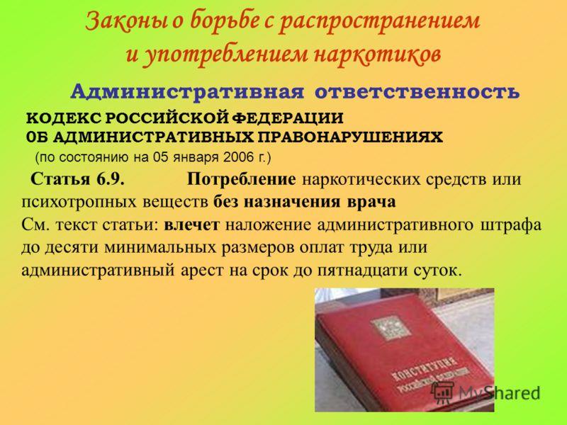 Законы о борьбе с распространением и употреблением наркотиков Административная ответственность КОДЕКС РОССИЙСКОЙ ФЕДЕРАЦИИ 0Б АДМИНИСТРАТИВНЫХ ПРАВОНАРУШЕНИЯХ (по состоянию на 05 января 2006 г.) Статья 6.9. Потребление наркотических средств или психо