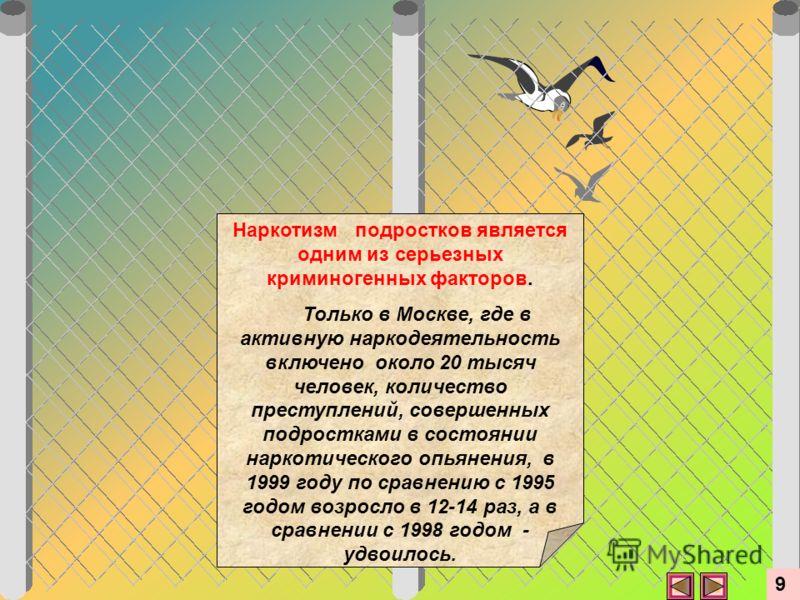 Наркотизм подростков является одним из серьезных криминогенных факторов. Только в Москве, где в активную наркодеятельность включено около 20 тысяч человек, количество преступлений, совершенных подростками в состоянии наркотического опьянения, в 1999