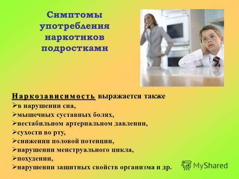 Наркозависимость Наркозависимость выражается также в нарушении сна, мышечных суставных болях, нестабильном артериальном давлении, сухости во рту, снижении половой потенции, нарушении менструального цикла, похудении, нарушении защитных свойств организ