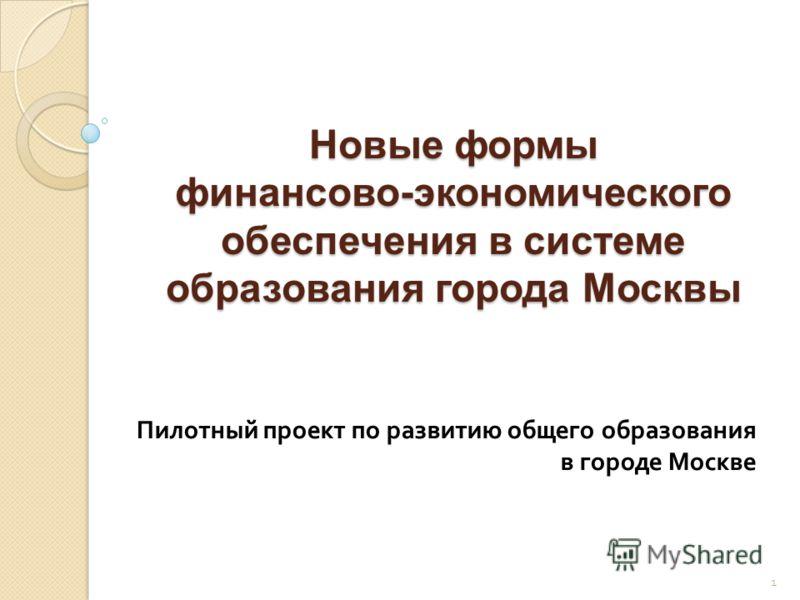 Новые формы финансово-экономического обеспечения в системе образования города Москвы Пилотный проект по развитию общего образования в городе Москве 1