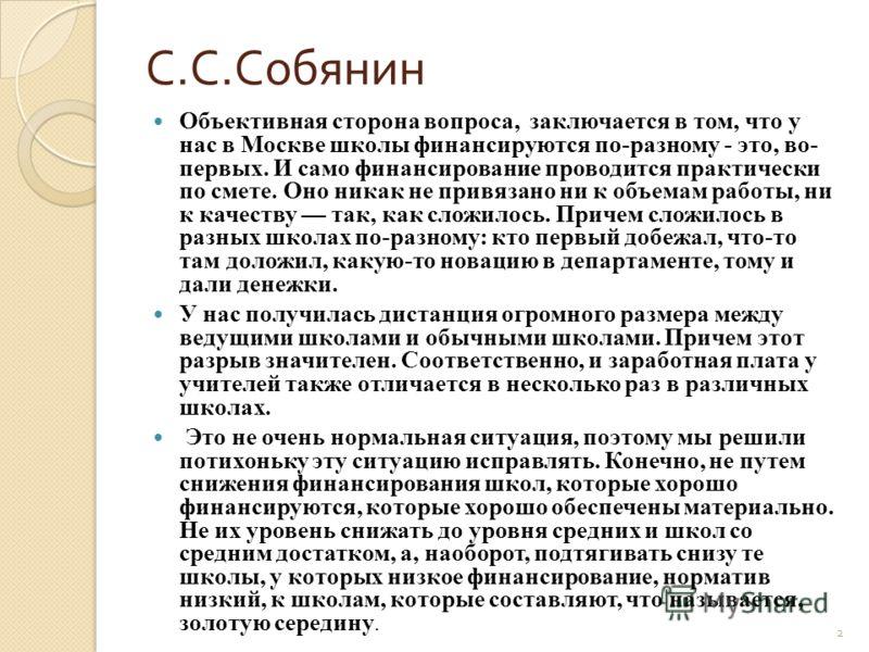 С. С. Собянин Объективная сторона вопроса, заключается в том, что у нас в Москве школы финансируются по-разному - это, во- первых. И само финансирование проводится практически по смете. Оно никак не привязано ни к объемам работы, ни к качеству так, к