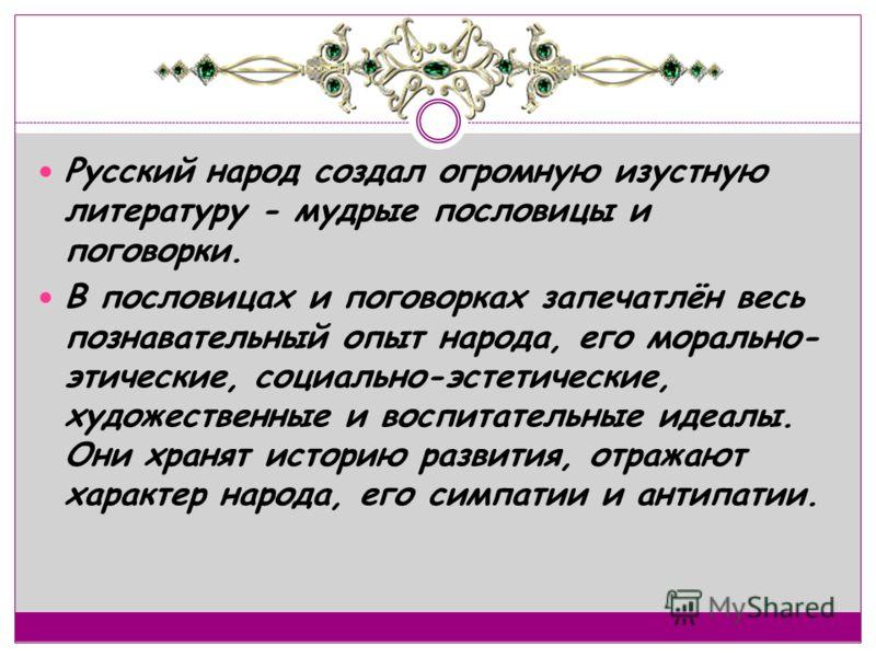 Русский народ создал огромную изустную литературу - мудрые пословицы и поговорки. В пословицах и поговорках запечатлён весь познавательный опыт народа, его морально- этические, социально-эстетические, художественные и воспитательные идеалы. Они храня