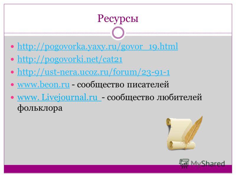 Ресурсы http://pogovorka.yaxy.ru/govor_19.html http://pogovorki.net/cat21 http://ust-nera.ucoz.ru/forum/23-91-1 www.beon.ru - сообщество писателей www.beon.ru www. Livejournal.ru - сообщество любителей фольклора