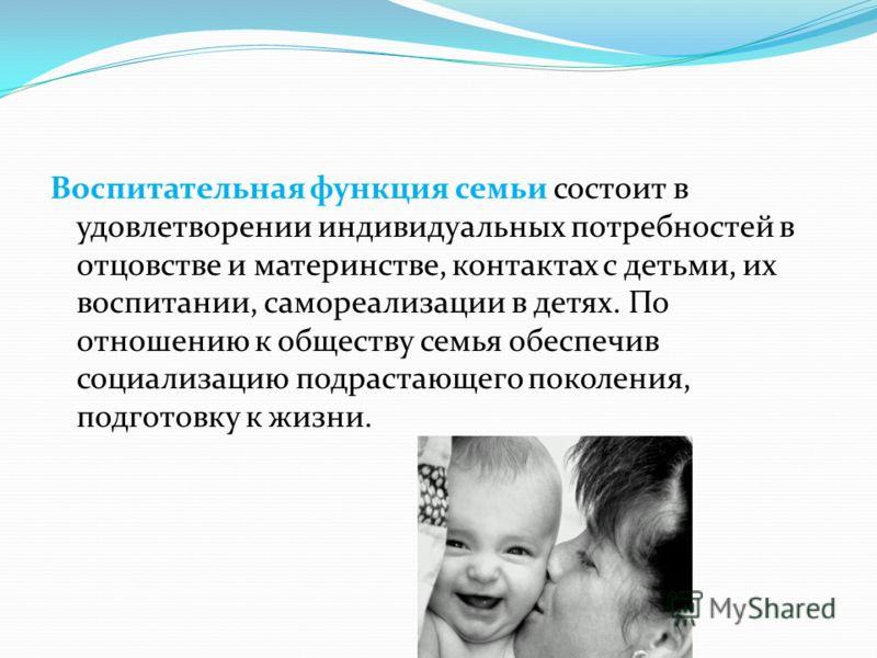 Воспитательная функция семьи состоит в удовлетворении индивидуальных потребностей в отцовстве и материнстве, контактах с детьми, их воспитании, самореализации в детях. По отношению к обществу семья обеспечив социализацию подрастающего поколения, подг