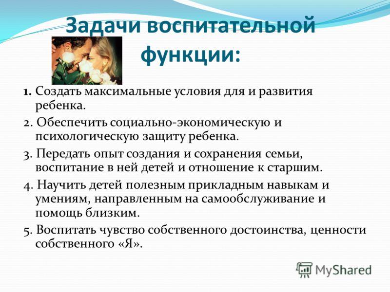 Задачи воспитательной функции: 1. Создать максимальные условия для и развития ребенка. 2. Обеспечить социально-экономическую и психологическую защиту ребенка. 3. Передать опыт создания и сохранения семьи, воспитание в ней детей и отношение к старшим.