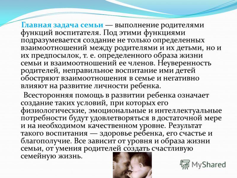 Главная задача семьи выполнение родителями функций воспитателя. Под этими функциями подразумевается создание не только определенных взаимоотношений между родителями и их детьми, но и их предпосылок, т. е. определенного образа жизни семьи и взаимоотно