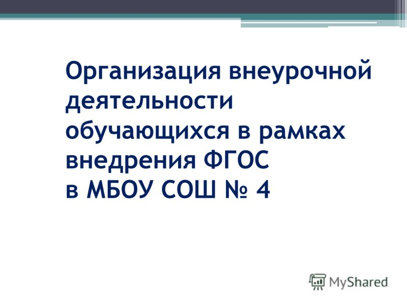 Организация внеурочной деятельности обучающихся в рамках внедрения ФГОС в МБОУ СОШ 4