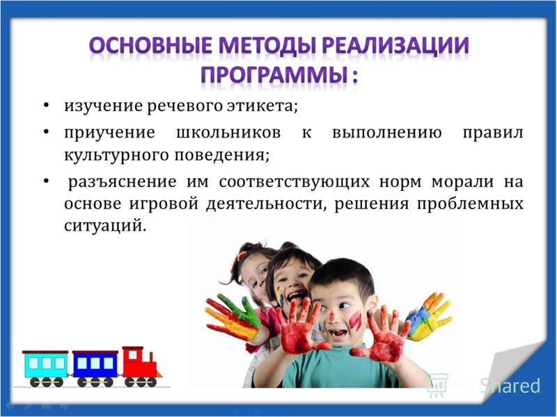 изучение речевого этикета; приучение школьников к выполнению правил культурного поведения; разъяснение им соответствующих норм морали на основе игровой деятельности, решения проблемных ситуаций.