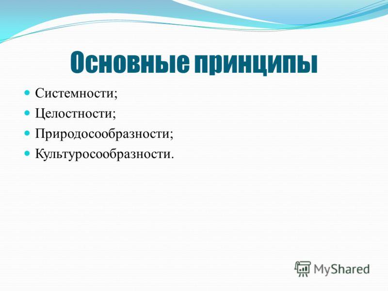 Основные принципы Системности; Целостности; Природосообразности; Культуросообразности.
