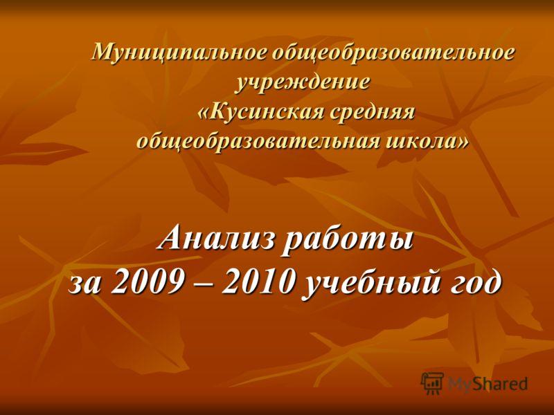 Муниципальное общеобразовательное учреждение «Кусинская средняя общеобразовательная школа» Анализ работы за 2009 – 2010 учебный год