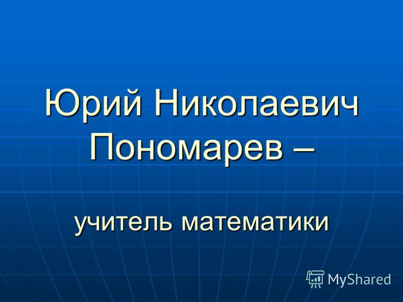 Юрий Николаевич Пономарев – учитель математики