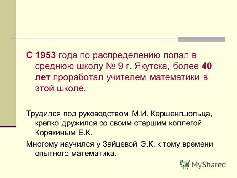 С 1953 года по распределению попал в среднюю школу 9 г. Якутска, более 40 лет проработал учителем математики в этой школе. Трудился под руководством М.И. Кершенгшольца, крепко дружился со своим старшим коллегой Корякиным Е.К. Многому научился у Зайце