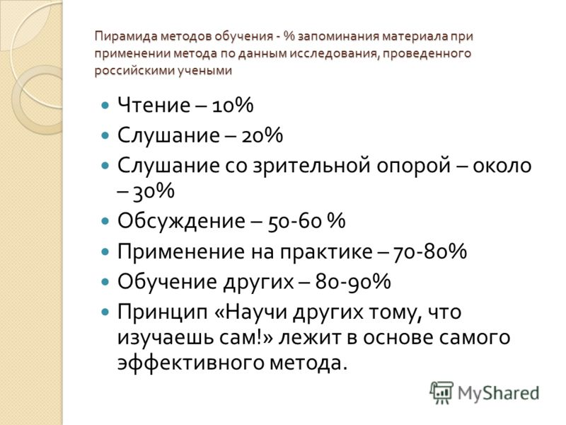 Пирамида методов обучения - % запоминания материала при применении метода по данным исследования, проведенного российскими учеными Чтение – 10% Слушание – 20% Слушание со зрительной опорой – около – 30% Обсуждение – 50-60 % Применение на практике – 7
