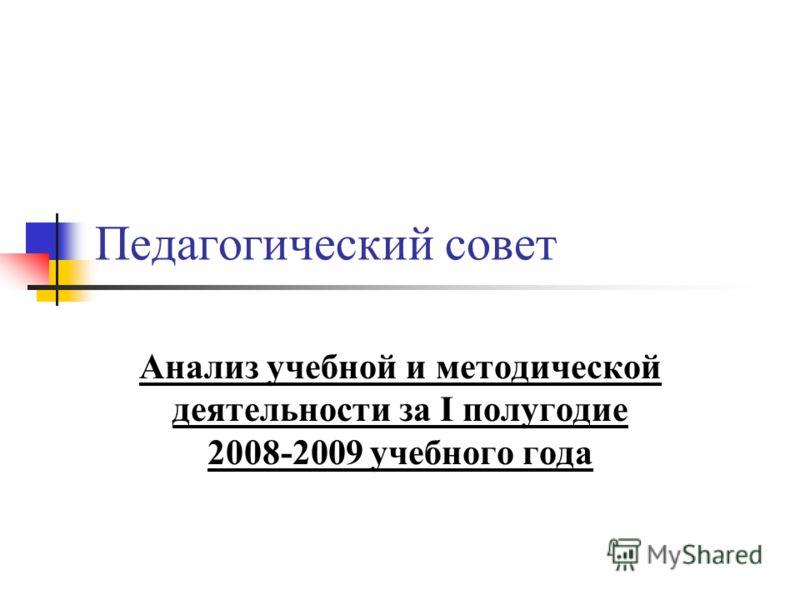 Педагогический совет Анализ учебной и методической деятельности за I полугодие 2008-2009 учебного года