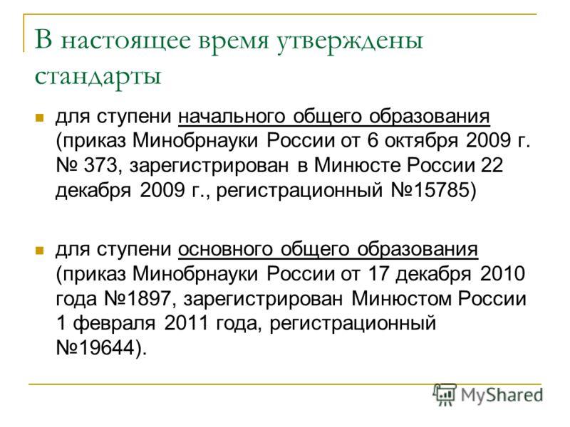 В настоящее время утверждены стандарты для ступени начального общего образования (приказ Минобрнауки России от 6 октября 2009 г. 373, зарегистрирован в Минюсте России 22 декабря 2009 г., регистрационный 15785) для ступени основного общего образования