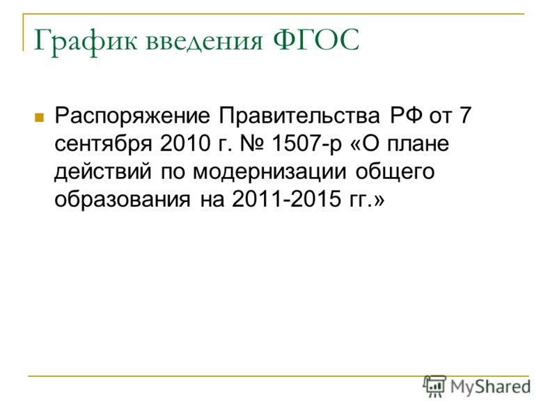 График введения ФГОС Распоряжение Правительства РФ от 7 сентября 2010 г. 1507-р «О плане действий по модернизации общего образования на 2011-2015 гг.»