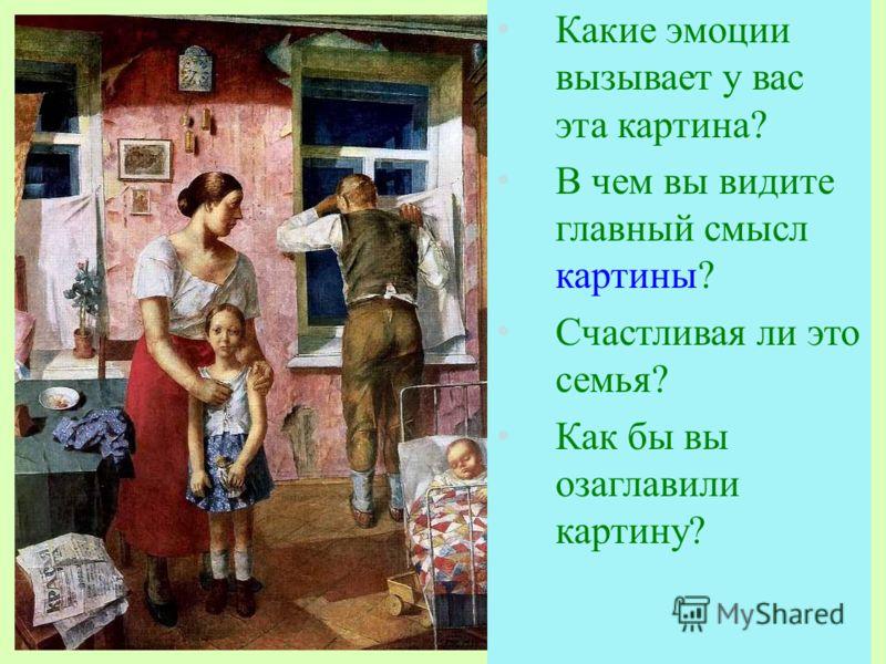 Какие эмоции вызывает у вас эта картина? В чем вы видите главный смысл картины? Счастливая ли это семья? Как бы вы озаглавили картину? Какие эмоции вызывает у вас эта картина? В чем вы видите главный смысл картины? Счастливая ли это семья? Как бы вы