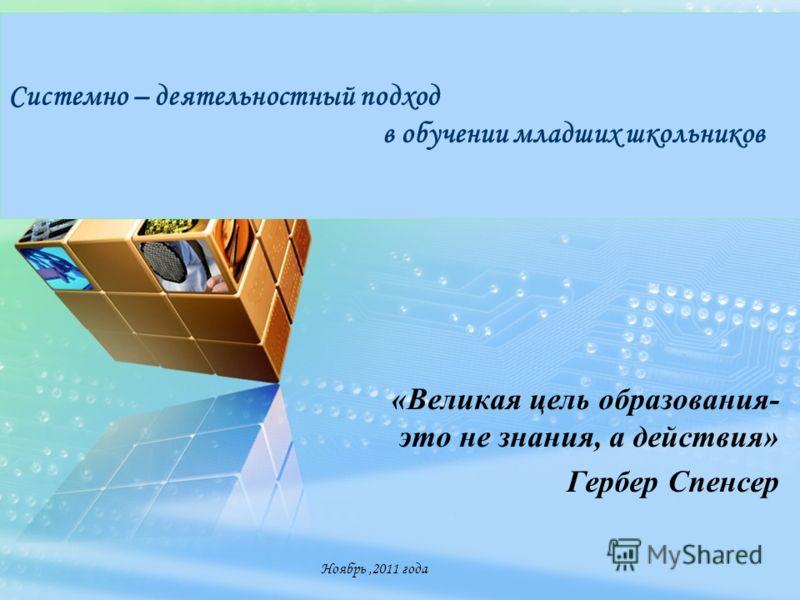 LOGO www.themegallery.com Системно – деятельностный подход в обучении младших школьников «Великая цель образования- это не знания, а действия» Гербер Спенсер Ноябрь,2011 года