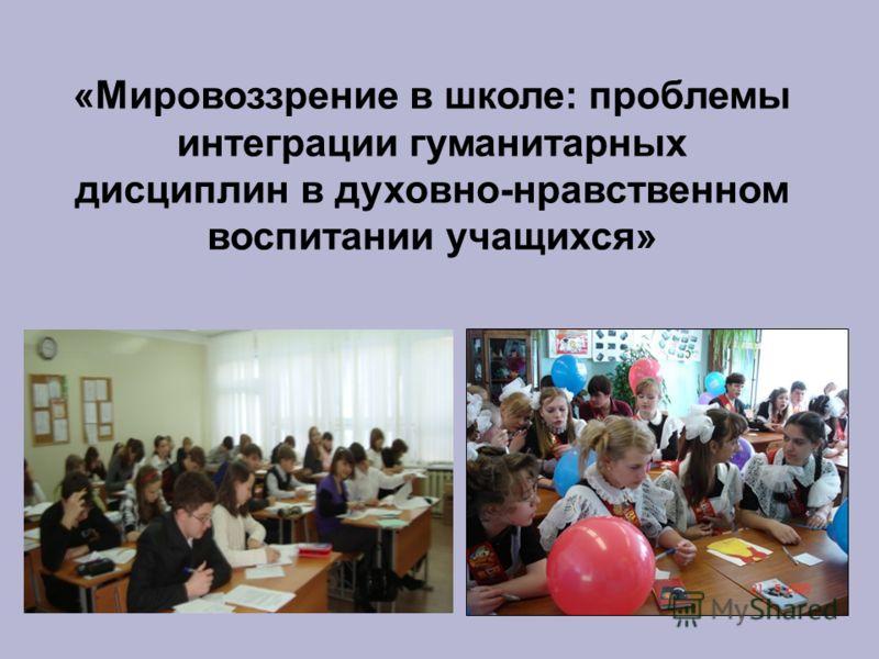 «Мировоззрение в школе: проблемы интеграции гуманитарных дисциплин в духовно-нравственном воспитании учащихся»