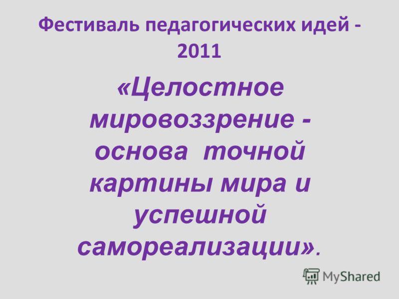 Фестиваль педагогических идей - 2011 «Целостное мировоззрение - основа точной картины мира и успешной самореализации».
