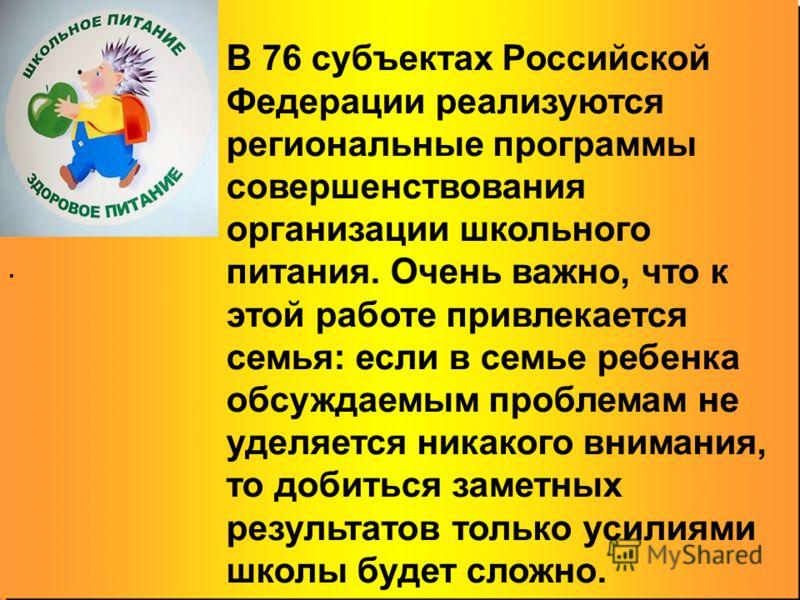 В 76 субъектах Российской Федерации реализуются региональные программы совершенствования организации школьного питания. Очень важно, что к этой работе привлекается семья: если в семье ребенка обсуждаемым проблемам не уделяется никакого внимания, то д