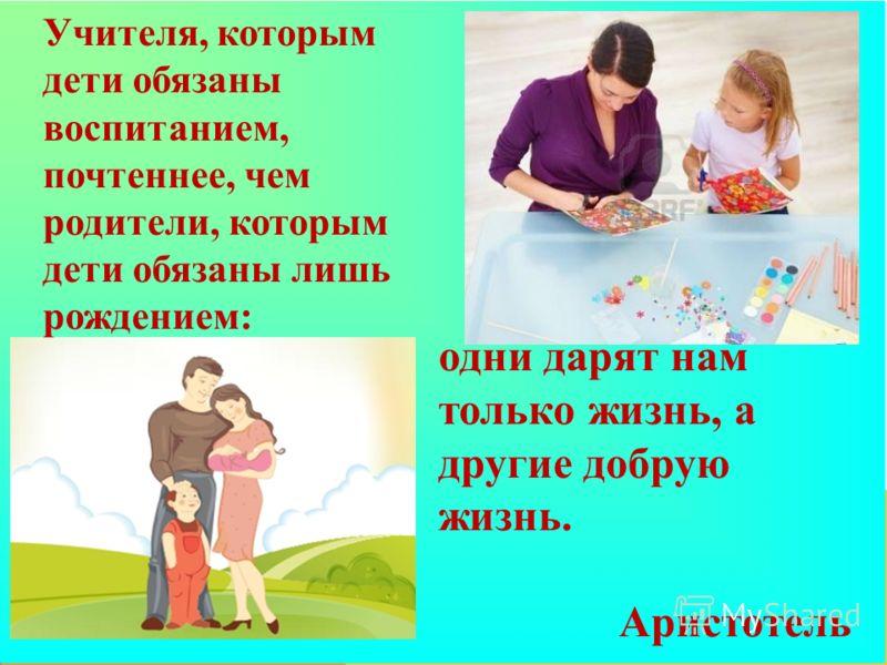 Учителя, которым дети обязаны воспитанием, почтеннее, чем родители, которым дети обязаны лишь рождением: одни дарят нам только жизнь, а другие добрую жизнь. Аристотель