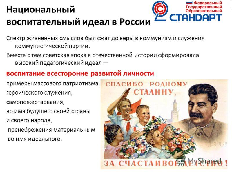 Национальный воспитательный идеал в России Спектр жизненных смыслов был сжат до веры в коммунизм и служения коммунистической партии. Вместе с тем советская эпоха в отечественной истории сформировала высокий педагогический идеал воспитание всесторонне