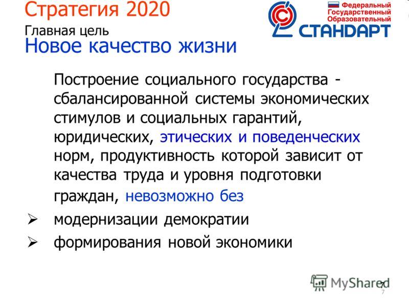 7 77 Стратегия 2020 Главная цель Новое качество жизни Построение социального государства - сбалансированной системы экономических стимулов и социальных гарантий, юридических, этических и поведенческих норм, продуктивность которой зависит от качества