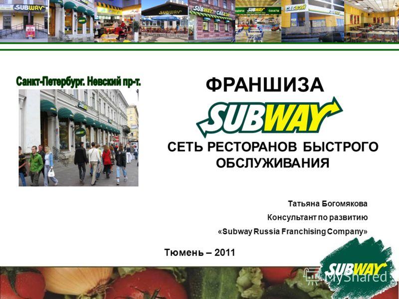 Тюмень – 2011 Татьяна Богомякова Консультант по развитию «Subway Russia Franchising Company» ФРАНШИЗА СЕТЬ РЕСТОРАНОВ БЫСТРОГО ОБСЛУЖИВАНИЯ