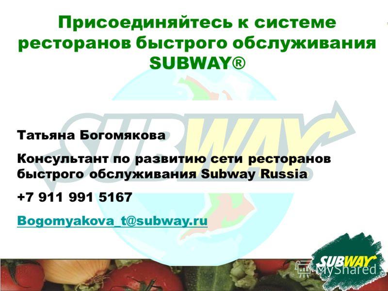 Присоединяйтесь к системе ресторанов быстрого обслуживания SUBWAY® Татьяна Богомякова Консультант по развитию сети ресторанов быстрого обслуживания Subway Russia +7 911 991 5167 Bogomyakova_t@subway.ru