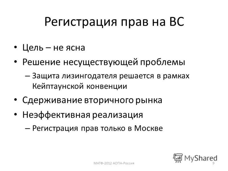 Регистрация прав на ВС Цель – не ясна Решение несуществующей проблемы – Защита лизингодателя решается в рамках Кейптаунской конвенции Сдерживание вторичного рынка Неэффективная реализация – Регистрация прав только в Москве МАТФ-2012 АОПА-Россия9