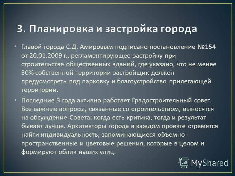 Главой города С. Д. Амировым подписано постановление 154 от 20.01.2009 г., регламентирующее застройку при строительстве общественных зданий, где указано, что не менее 30% собственной территории застройщик должен предусмотреть под парковку и благоустр