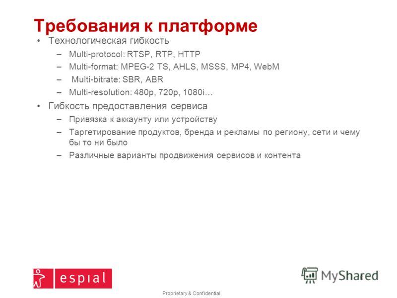 Proprietary & Confidential Требования к платформе Технологическая гибкость –Multi-protocol: RTSP, RTP, HTTP –Multi-format: MPEG-2 TS, AHLS, MSSS, MP4, WebM – Multi-bitrate: SBR, ABR –Multi-resolution: 480p, 720p, 1080i… Гибкость предоставления сервис