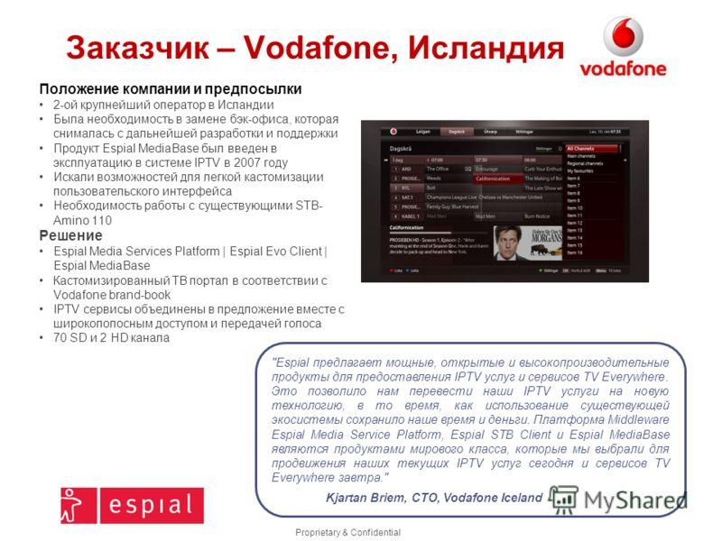 Proprietary & Confidential Заказчик – Vodafone, Исландия Положение компании и предпосылки 2-ой крупнейший оператор в Исландии Была необходимость в замене бэк-офиса, которая снималась с дальнейшей разработки и поддержки Продукт Espial MediaBase был вв