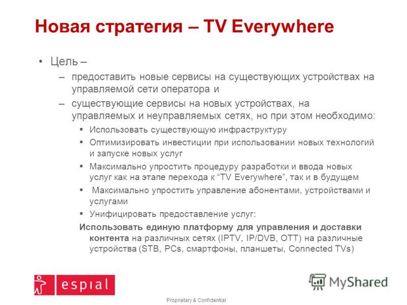 Proprietary & Confidential Новая стратегия – TV Everywhere Цель – –предоставить новые сервисы на существующих устройствах на управляемой сети оператора и –существующие сервисы на новых устройствах, на управляемых и неуправляемых сетях, но при этом не