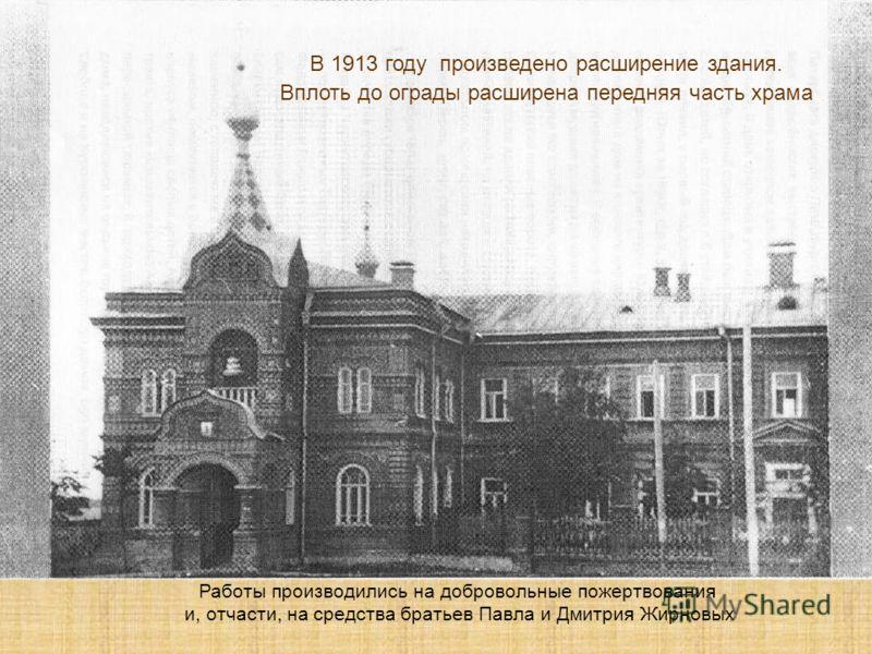 В 1913 году произведено расширение здания. Вплоть до ограды расширена передняя часть храма. Работы производились на добровольные пожертвования и, отчасти, на средства братьев Павла и Дмитрия Жирновых