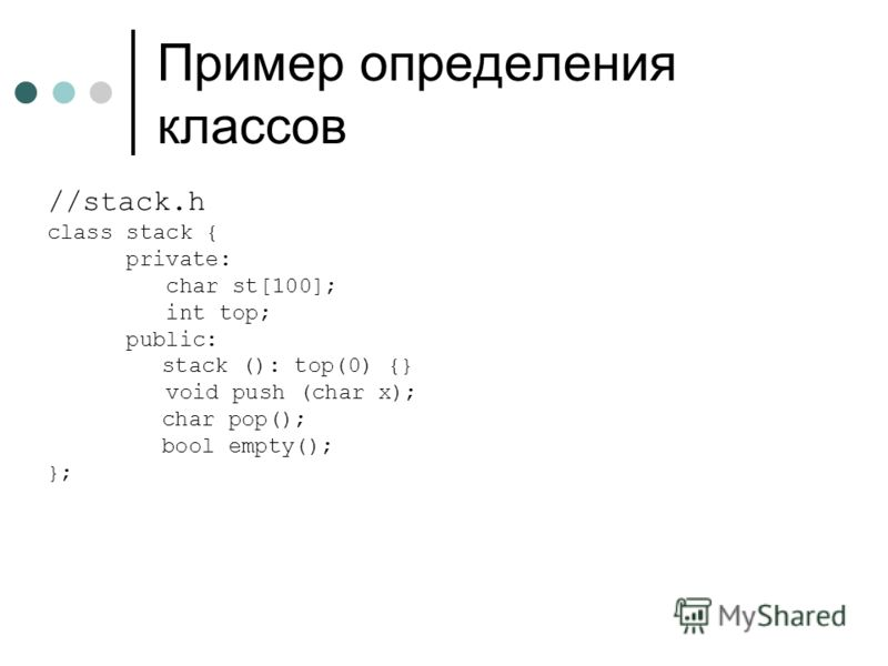Пример определения классов //stack.h class stack { private: char st[100]; int top; public: stack (): top(0) {} void push (char x); char pop(); bool empty(); };