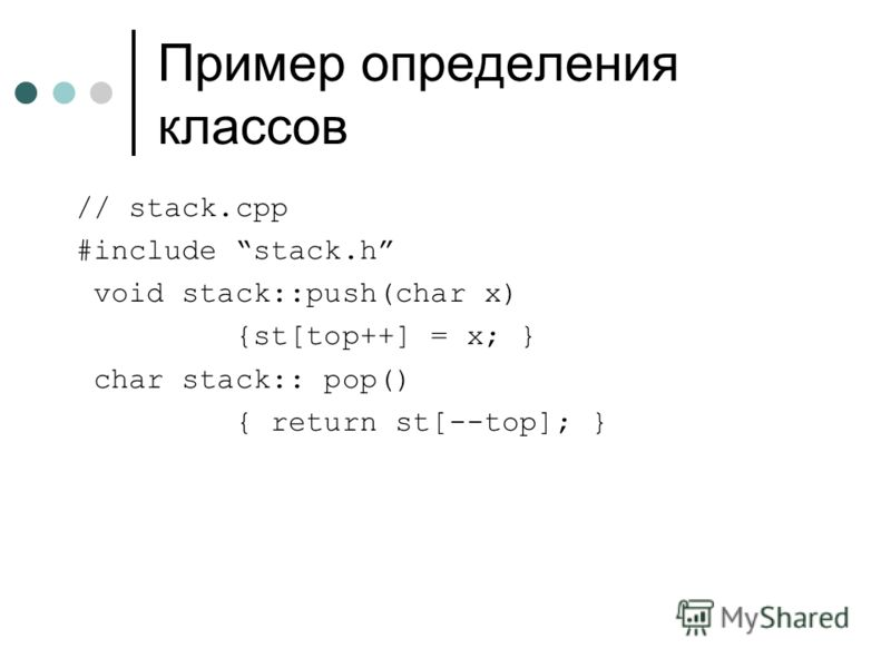 Пример определения классов // stack.cpp #include stack.h void stack::push(char x) {st[top++] = x; } char stack:: pop() { return st[--top]; }