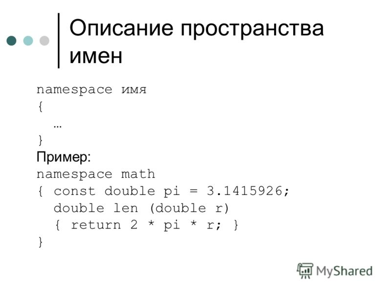 Описание пространства имен namespace имя { … } Пример: namespace math { const double pi = 3.1415926; double len (double r) { return 2 * pi * r; } }